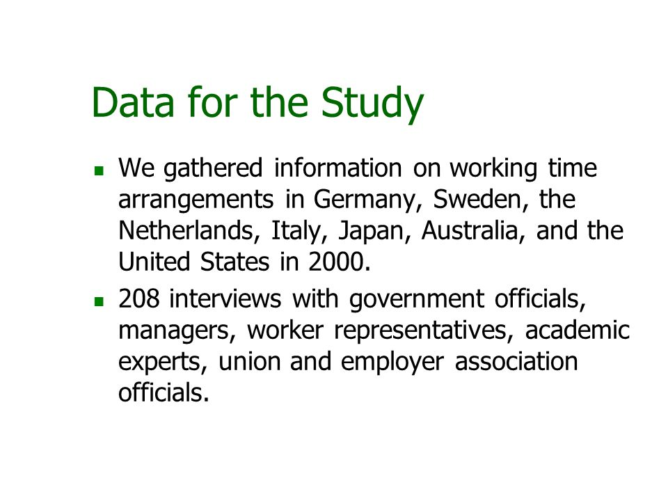 Data for the Study We gathered information on working time arrangements in Germany, Sweden, the Netherlands, Italy, Japan, Australia, and the United S