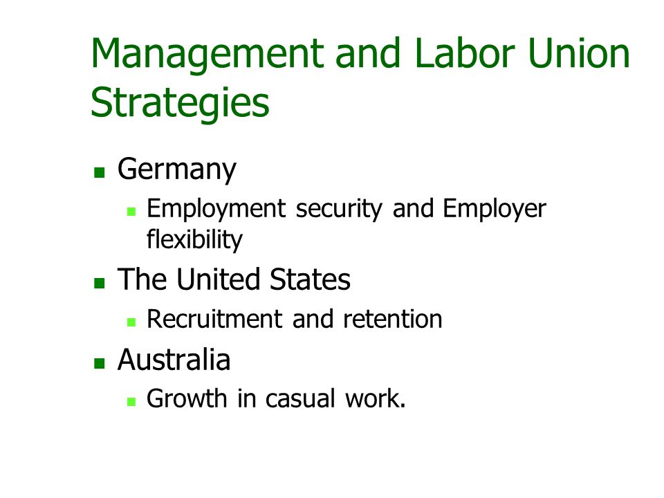 Management and Labor Union Strategies Germany Employment security and Employer flexibility The United States Recruitment and retention Australia Growth in casual work.