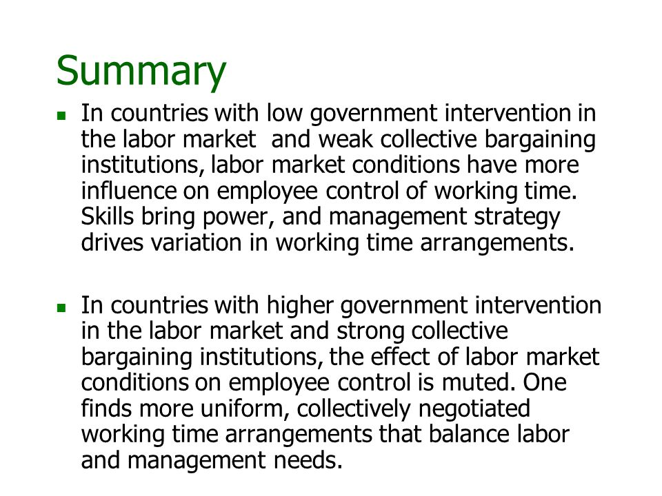 Summary In countries with low government intervention in the labor market and weak collective bargaining institutions, labor market conditions have more influence on employee control of working time.