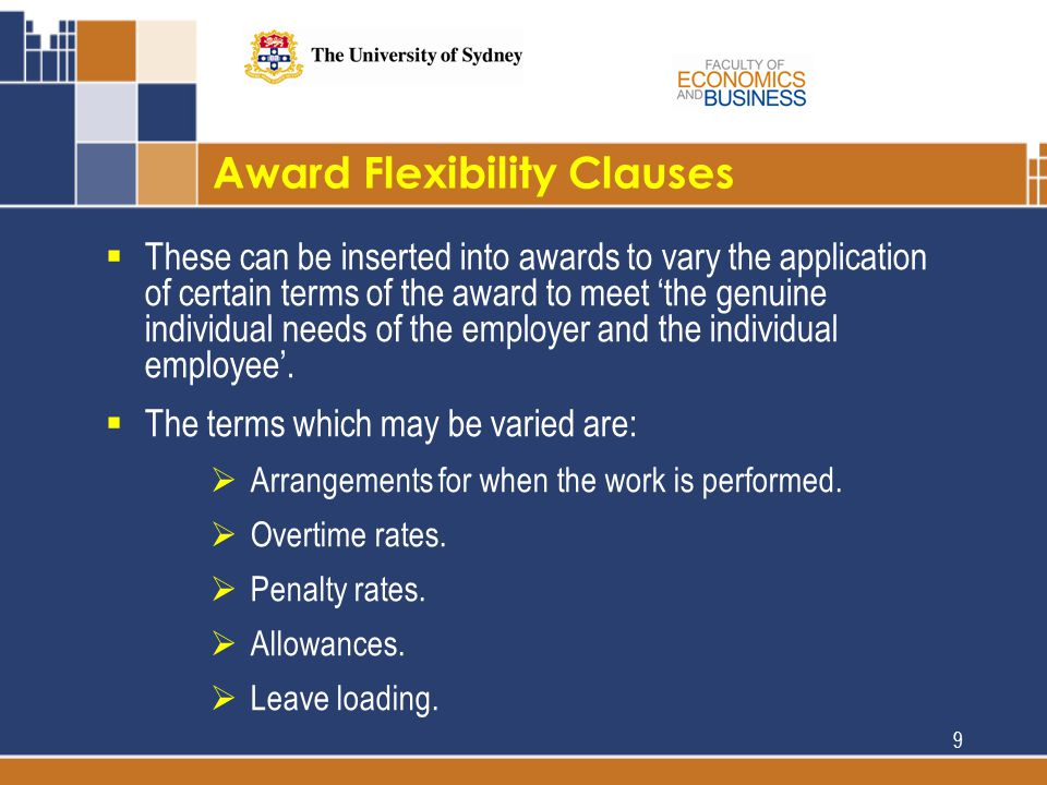 Award Flexibility Clauses  These can be inserted into awards to vary the application of certain terms of the award to meet 'the genuine individual needs of the employer and the individual employee'.