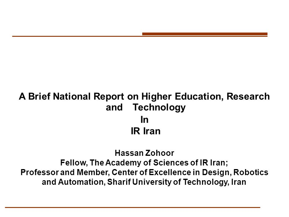 A Brief National Report on Higher Education, Research and Technology In IR Iran Hassan Zohoor Fellow, The Academy of Sciences of IR Iran; Professor and Member, Center of Excellence in Design, Robotics and Automation, Sharif University of Technology, Iran