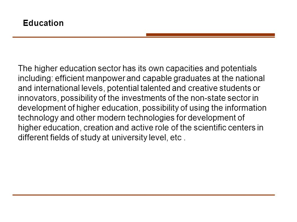 The higher education sector has its own capacities and potentials including: efficient manpower and capable graduates at the national and international levels, potential talented and creative students or innovators, possibility of the investments of the non-state sector in development of higher education, possibility of using the information technology and other modern technologies for development of higher education, creation and active role of the scientific centers in different fields of study at university level, etc.