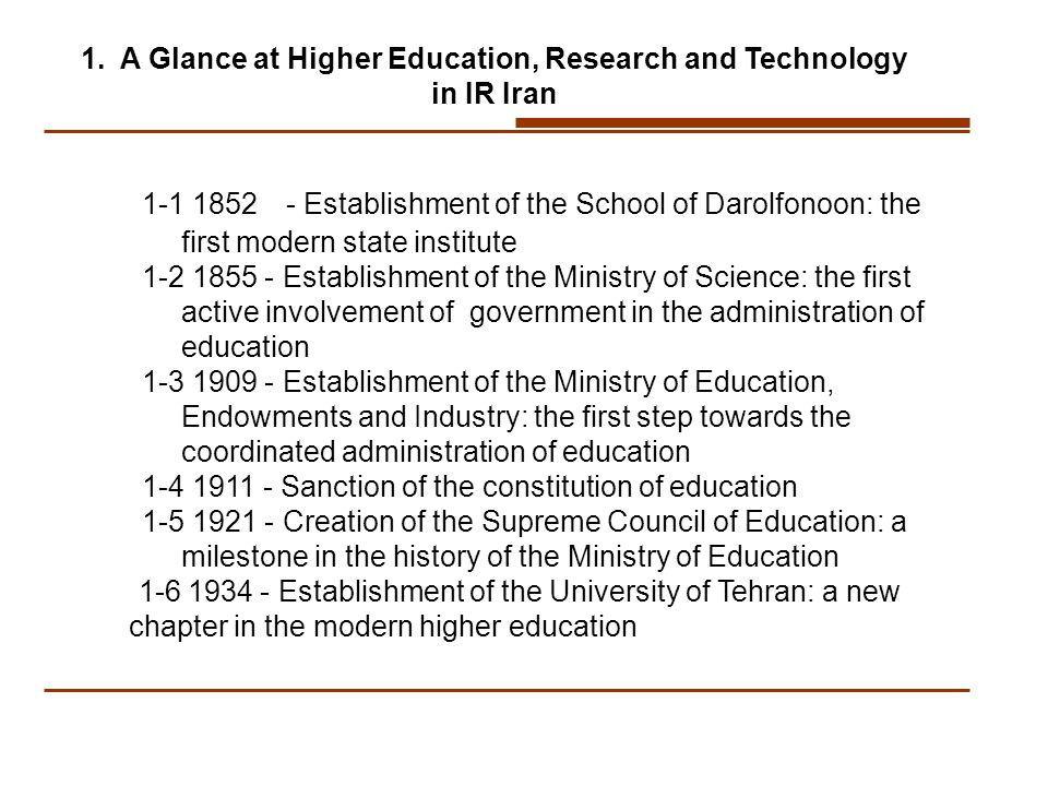 1-1 1852 - Establishment of the School of Darolfonoon: the first modern state institute 1-2 1855 - Establishment of the Ministry of Science: the first active involvement of government in the administration of education 1-3 1909 - Establishment of the Ministry of Education, Endowments and Industry: the first step towards the coordinated administration of education 1-4 1911 - Sanction of the constitution of education 1-5 1921 - Creation of the Supreme Council of Education: a milestone in the history of the Ministry of Education 1-6 1934 - Establishment of the University of Tehran: a new chapter in the modern higher education 1.A Glance at Higher Education, Research and Technology in IR Iran