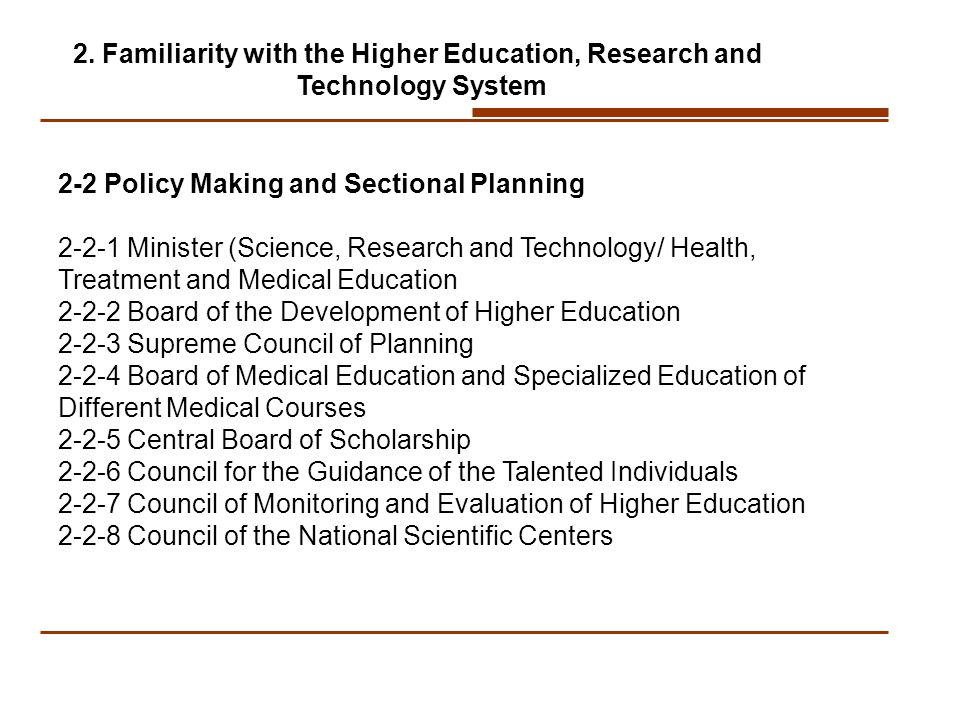 2-2 Policy Making and Sectional Planning Minister (Science, Research and Technology/ Health, Treatment and Medical Education Board of the Development of Higher Education Supreme Council of Planning Board of Medical Education and Specialized Education of Different Medical Courses Central Board of Scholarship Council for the Guidance of the Talented Individuals Council of Monitoring and Evaluation of Higher Education Council of the National Scientific Centers 2.