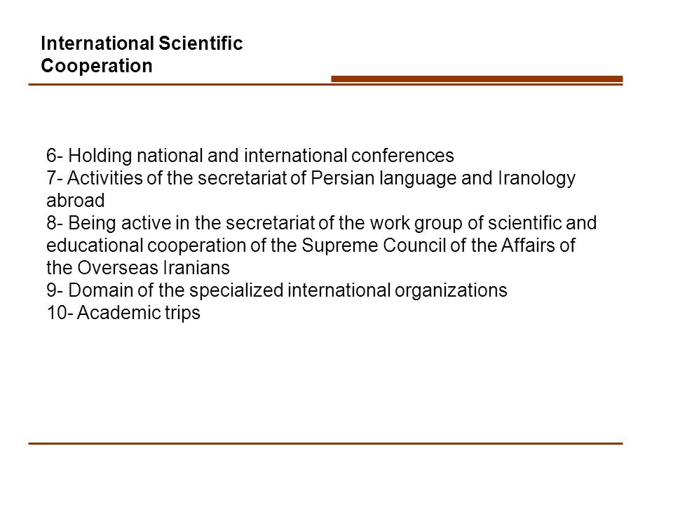 6- Holding national and international conferences 7- Activities of the secretariat of Persian language and Iranology abroad 8- Being active in the secretariat of the work group of scientific and educational cooperation of the Supreme Council of the Affairs of the Overseas Iranians 9- Domain of the specialized international organizations 10- Academic trips International Scientific Cooperation