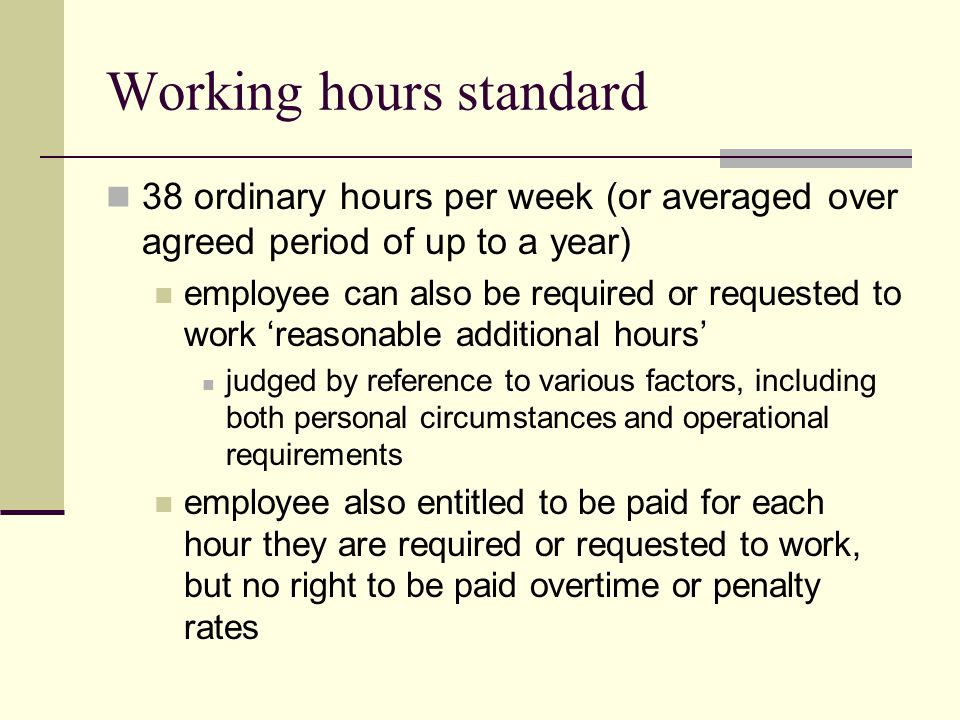 Working hours standard 38 ordinary hours per week (or averaged over agreed period of up to a year) employee can also be required or requested to work 'reasonable additional hours' judged by reference to various factors, including both personal circumstances and operational requirements employee also entitled to be paid for each hour they are required or requested to work, but no right to be paid overtime or penalty rates