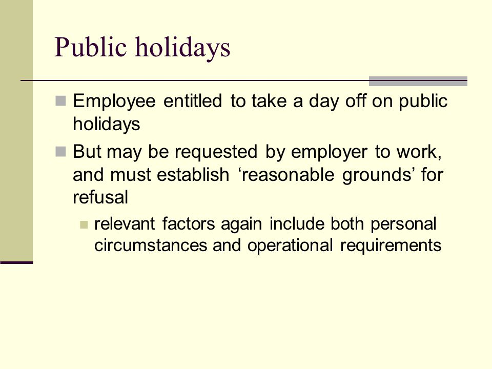 Public holidays Employee entitled to take a day off on public holidays But may be requested by employer to work, and must establish 'reasonable grounds' for refusal relevant factors again include both personal circumstances and operational requirements