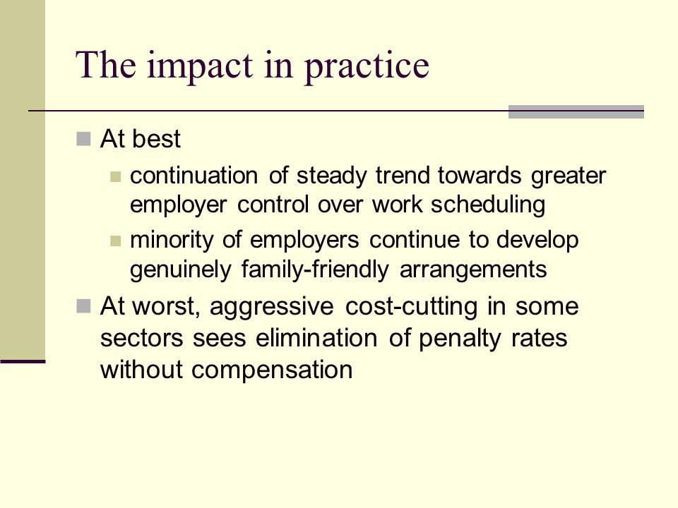 The impact in practice At best continuation of steady trend towards greater employer control over work scheduling minority of employers continue to develop genuinely family-friendly arrangements At worst, aggressive cost-cutting in some sectors sees elimination of penalty rates without compensation