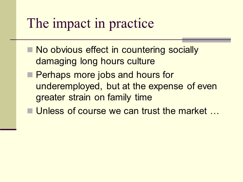 The impact in practice No obvious effect in countering socially damaging long hours culture Perhaps more jobs and hours for underemployed, but at the expense of even greater strain on family time Unless of course we can trust the market …