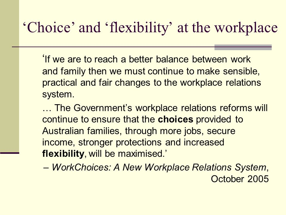 'Choice' and 'flexibility' at the workplace ' If we are to reach a better balance between work and family then we must continue to make sensible, practical and fair changes to the workplace relations system.