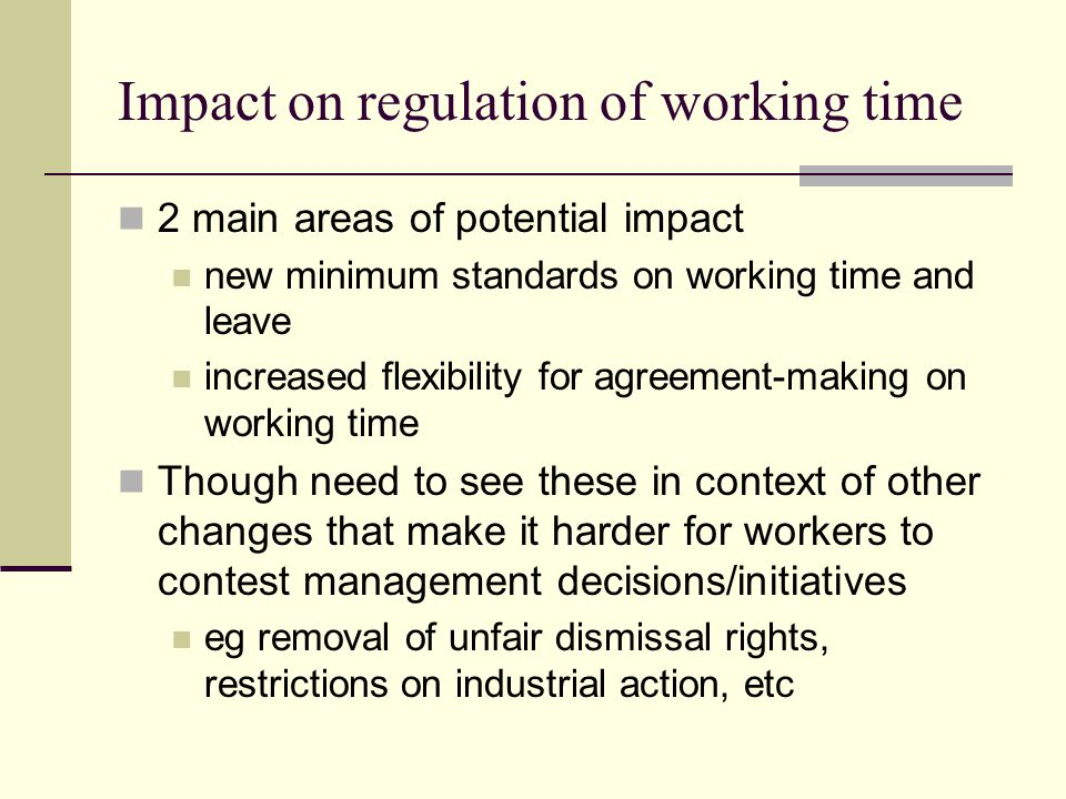 Impact on regulation of working time 2 main areas of potential impact new minimum standards on working time and leave increased flexibility for agreement-making on working time Though need to see these in context of other changes that make it harder for workers to contest management decisions/initiatives eg removal of unfair dismissal rights, restrictions on industrial action, etc