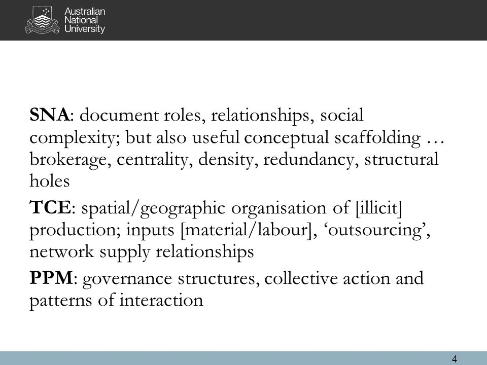 SNA: document roles, relationships, social complexity; but also useful conceptual scaffolding … brokerage, centrality, density, redundancy, structural holes TCE: spatial/geographic organisation of [illicit] production; inputs [material/labour], 'outsourcing', network supply relationships PPM: governance structures, collective action and patterns of interaction 4