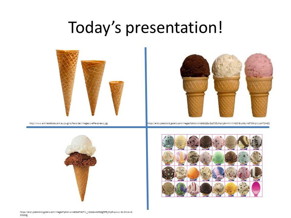 Today's presentation! http://www.altimatefoods.com.au/plugins/flexslider/images/waffle-cones-1.jpghttps://encrypted-tbn3.gstatic.com/images?q=tbn:ANd9