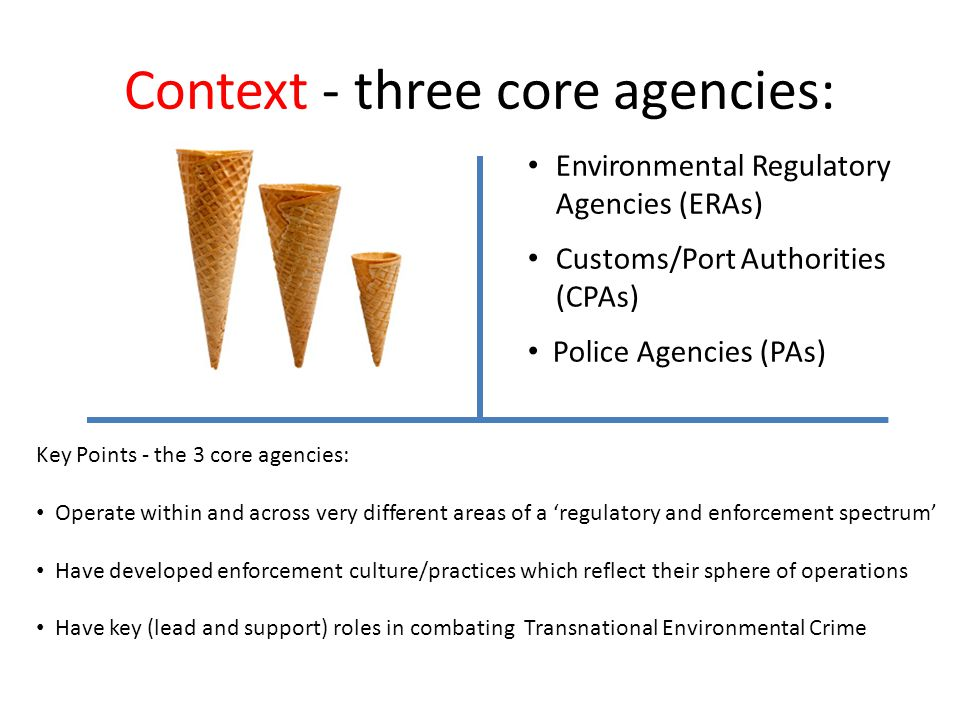 Context - three core agencies: Environmental Regulatory Agencies (ERAs) Customs/Port Authorities (CPAs) Police Agencies (PAs) Key Points - the 3 core agencies: Operate within and across very different areas of a 'regulatory and enforcement spectrum' Have developed enforcement culture/practices which reflect their sphere of operations Have key (lead and support) roles in combating Transnational Environmental Crime