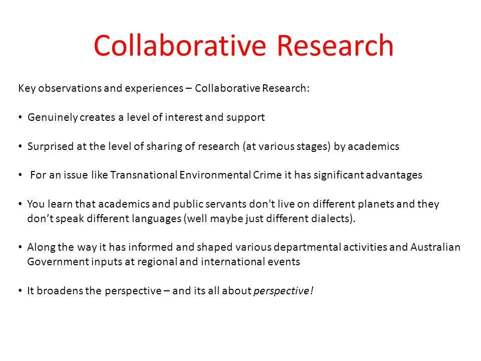 Collaborative Research Key observations and experiences – Collaborative Research: Genuinely creates a level of interest and support Surprised at the level of sharing of research (at various stages) by academics For an issue like Transnational Environmental Crime it has significant advantages You learn that academics and public servants don t live on different planets and they don't speak different languages (well maybe just different dialects).