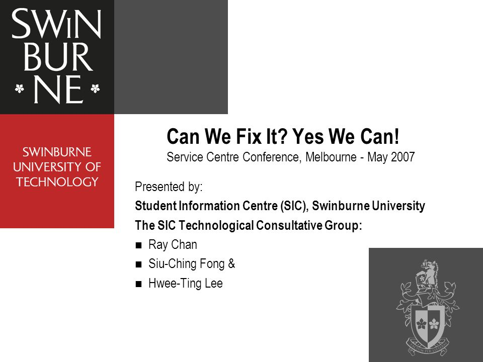 Presented by: Student Information Centre (SIC), Swinburne University The SIC Technological Consultative Group: Ray Chan Siu-Ching Fong & Hwee-Ting Lee Can We Fix It.