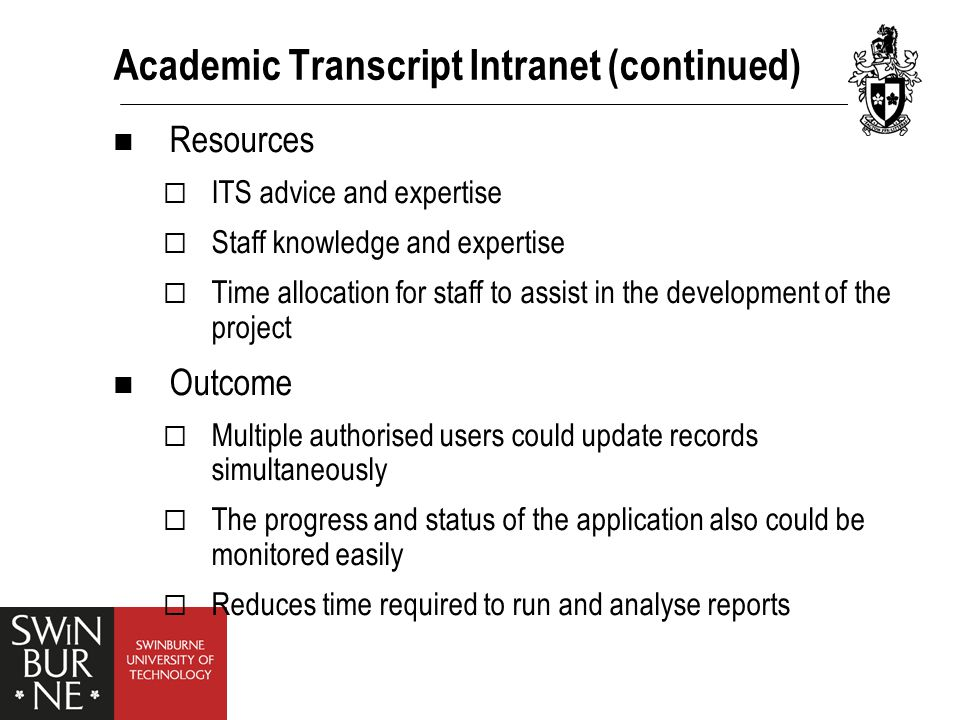 Academic Transcript Intranet (continued) Resources  ITS advice and expertise  Staff knowledge and expertise  Time allocation for staff to assist in the development of the project Outcome  Multiple authorised users could update records simultaneously  The progress and status of the application also could be monitored easily  Reduces time required to run and analyse reports