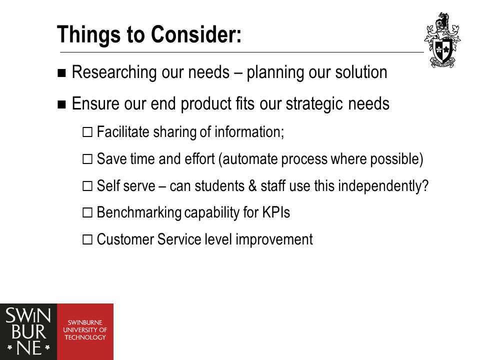 Things to Consider: Researching our needs – planning our solution Ensure our end product fits our strategic needs  Facilitate sharing of information;  Save time and effort (automate process where possible)  Self serve – can students & staff use this independently.