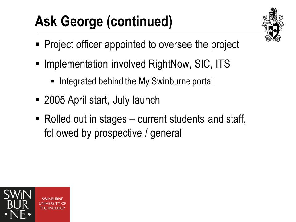 Ask George (continued)  Support:  Swinburne ITS  RightNow  Benchmarking: Turnaround reply time  Staff training  Staff buy-in: crucial  12 licenses in use across 5 campuses  Info session, training session, manual for agents  On-going support for agents from AG Project Officer