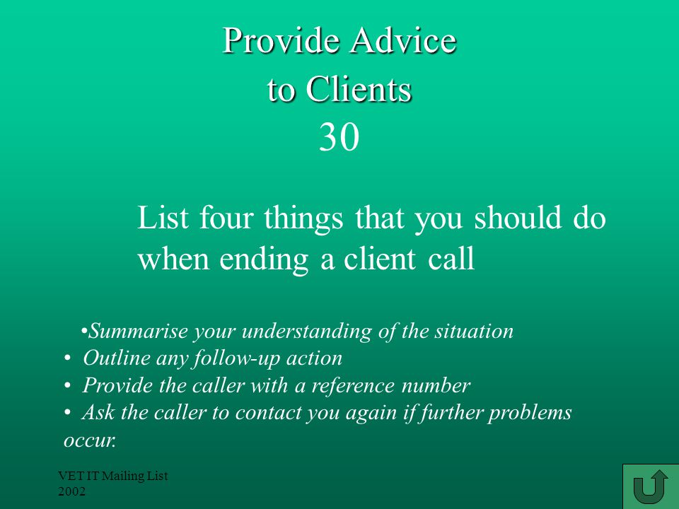 VET IT Mailing List 2002 Provide Advice to Clients Provide Advice to Clients 30 Summarise your understanding of the situation Outline any follow-up action Provide the caller with a reference number Ask the caller to contact you again if further problems occur.
