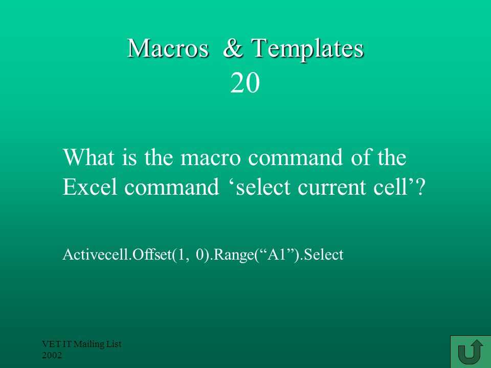 VET IT Mailing List 2002 Macros & Templates Macros & Templates 20 Activecell.Offset(1, 0).Range( A1 ).Select What is the macro command of the Excel command 'select current cell'?