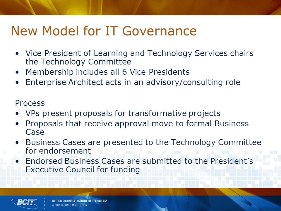 New Model for IT Governance Vice President of Learning and Technology Services chairs the Technology Committee Membership includes all 6 Vice Presidents Enterprise Architect acts in an advisory/consulting role Process VPs present proposals for transformative projects Proposals that receive approval move to formal Business Case Business Cases are presented to the Technology Committee for endorsement Endorsed Business Cases are submitted to the President's Executive Council for funding