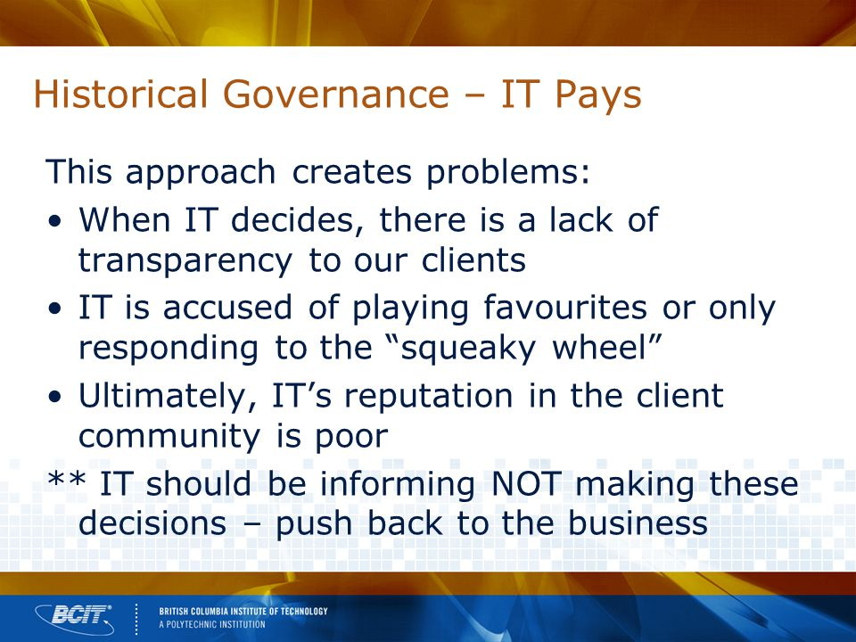 Historical Governance – IT Pays This approach creates problems: When IT decides, there is a lack of transparency to our clients IT is accused of playing favourites or only responding to the squeaky wheel Ultimately, IT's reputation in the client community is poor ** IT should be informing NOT making these decisions – push back to the business