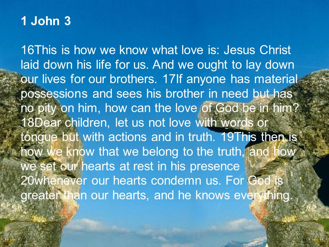 1 John 3 16This is how we know what love is: Jesus Christ laid down his life for us. And we ought to lay down our lives for our brothers. 17If anyone