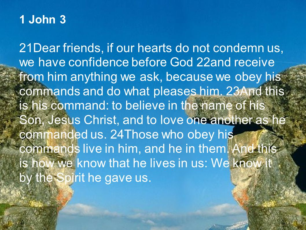 1 John 3 21Dear friends, if our hearts do not condemn us, we have confidence before God 22and receive from him anything we ask, because we obey his co