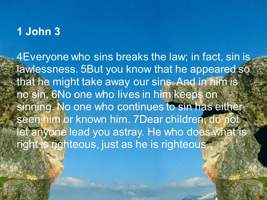 1 John 3 4Everyone who sins breaks the law; in fact, sin is lawlessness. 5But you know that he appeared so that he might take away our sins. And in hi