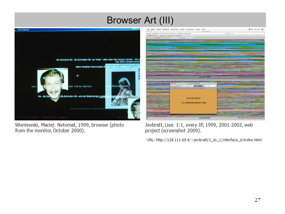 27 Browser Art (III) Wisniewski, Maciej: Netomat, 1999, browser (photo from the monitor, October 2000). Jevbratt, Lisa: 1:1, every IP, 1999, 2001-2002