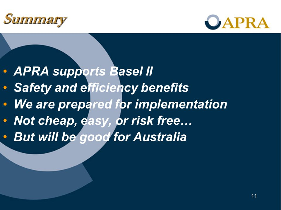 11 APRA supports Basel II Safety and efficiency benefits We are prepared for implementation Not cheap, easy, or risk free… But will be good for Australia Summary