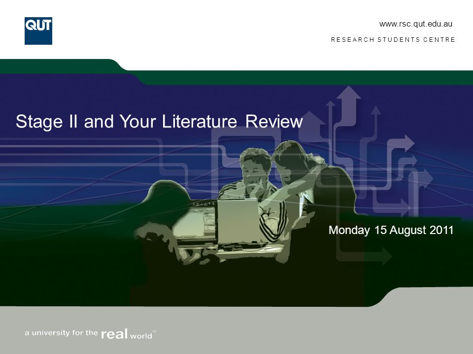 www.rsc.qut.edu.au RESEARCH STUDENTS CENTRE Stage II and Your Literature Review Monday 15 August 2011