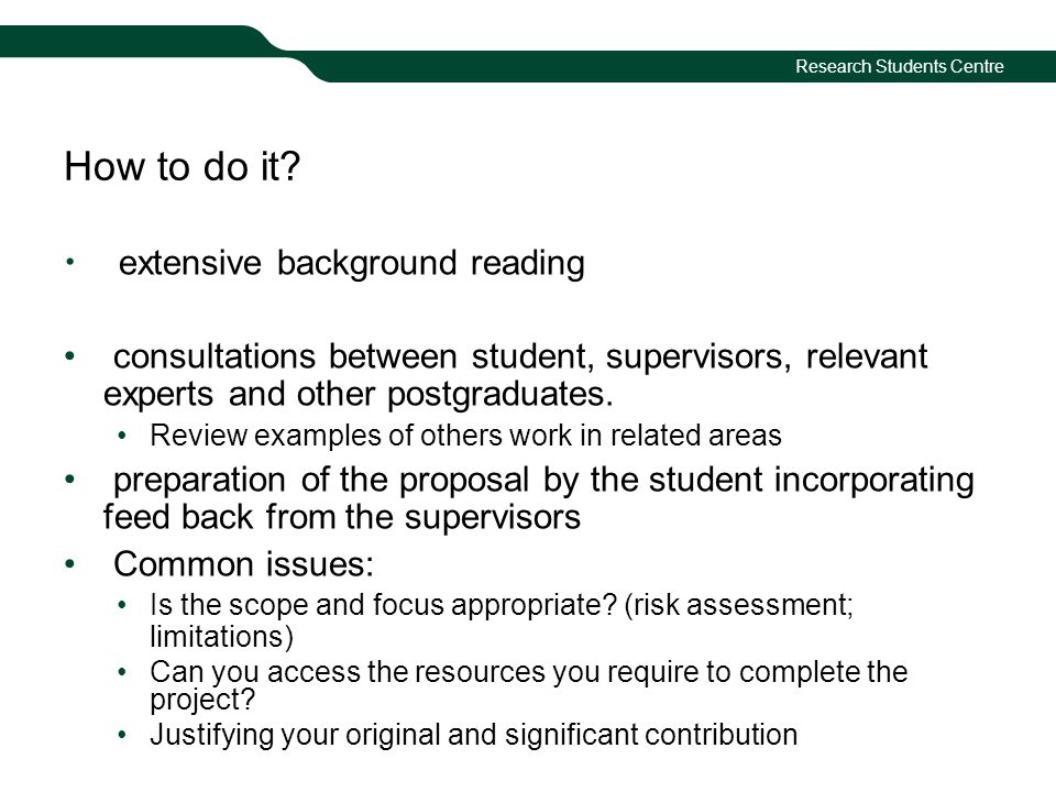 Research Students Centre How to do it? extensive background reading consultations between student, supervisors, relevant experts and other postgraduat