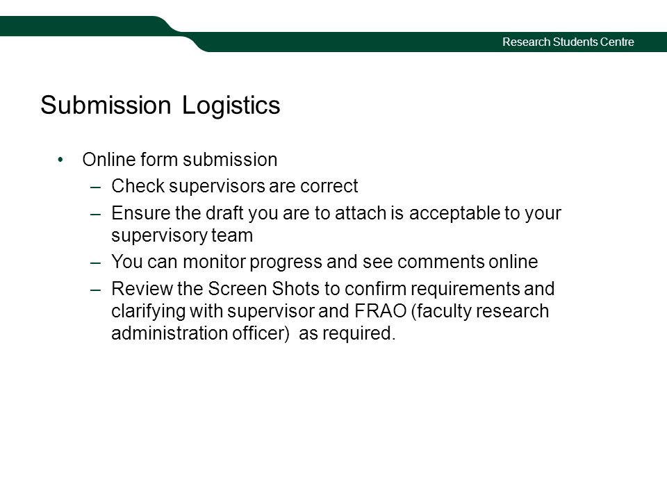 Research Students Centre Submission Logistics Online form submission –Check supervisors are correct –Ensure the draft you are to attach is acceptable