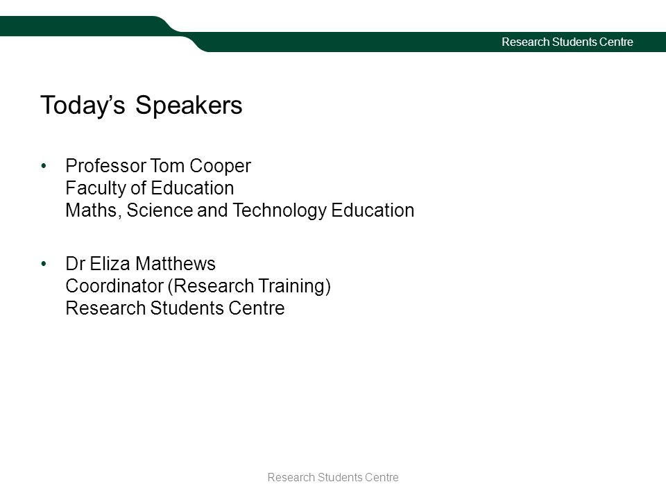 Research Students Centre Today's Speakers Professor Tom Cooper Faculty of Education Maths, Science and Technology Education Dr Eliza Matthews Coordina