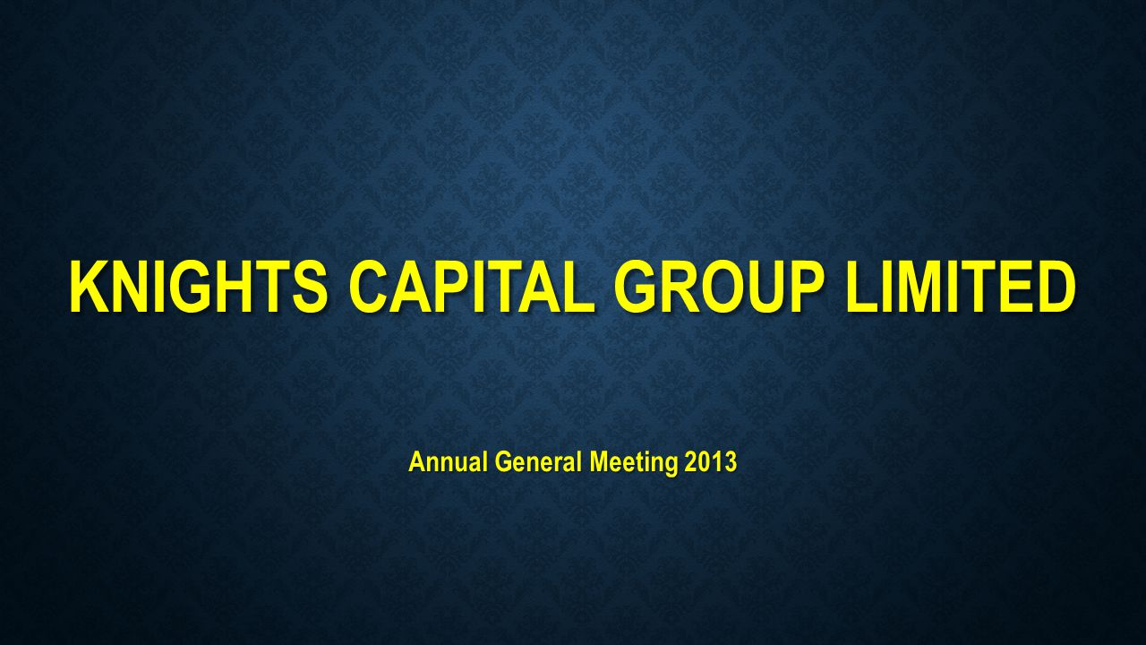 KNIGHTS CAPITAL GROUP LIMITED Annual General Meeting 2013