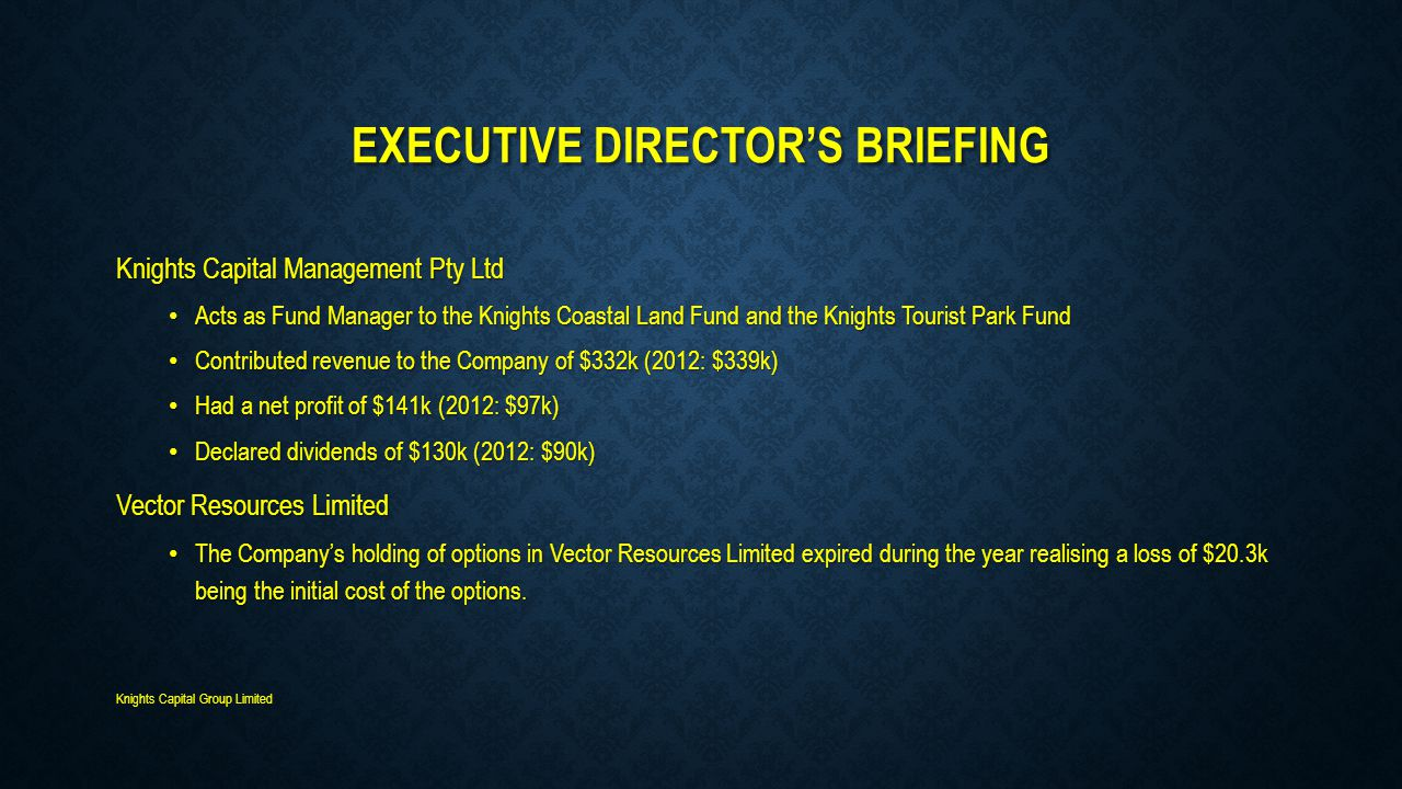 EXECUTIVE DIRECTOR'S BRIEFING Knights Capital Management Pty Ltd Acts as Fund Manager to the Knights Coastal Land Fund and the Knights Tourist Park Fund Acts as Fund Manager to the Knights Coastal Land Fund and the Knights Tourist Park Fund Contributed revenue to the Company of $332k (2012: $339k) Contributed revenue to the Company of $332k (2012: $339k) Had a net profit of $141k (2012: $97k) Had a net profit of $141k (2012: $97k) Declared dividends of $130k (2012: $90k) Declared dividends of $130k (2012: $90k) Vector Resources Limited The Company's holding of options in Vector Resources Limited expired during the year realising a loss of $20.3k being the initial cost of the options.