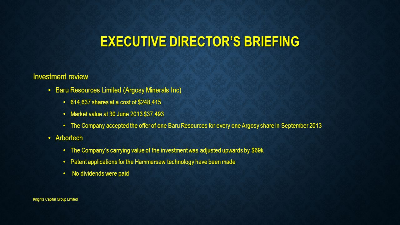 EXECUTIVE DIRECTOR'S BRIEFING Investment review Baru Resources Limited (Argosy Minerals Inc) Baru Resources Limited (Argosy Minerals Inc) 614,637 shares at a cost of $248,415 614,637 shares at a cost of $248,415 Market value at 30 June 2013 $37,493 Market value at 30 June 2013 $37,493 The Company accepted the offer of one Baru Resources for every one Argosy share in September 2013 The Company accepted the offer of one Baru Resources for every one Argosy share in September 2013 Arbortech Arbortech The Company's carrying value of the investment was adjusted upwards by $69k The Company's carrying value of the investment was adjusted upwards by $69k Patent applications for the Hammersaw technology have been made Patent applications for the Hammersaw technology have been made No dividends were paid No dividends were paid Knights Capital Group Limited