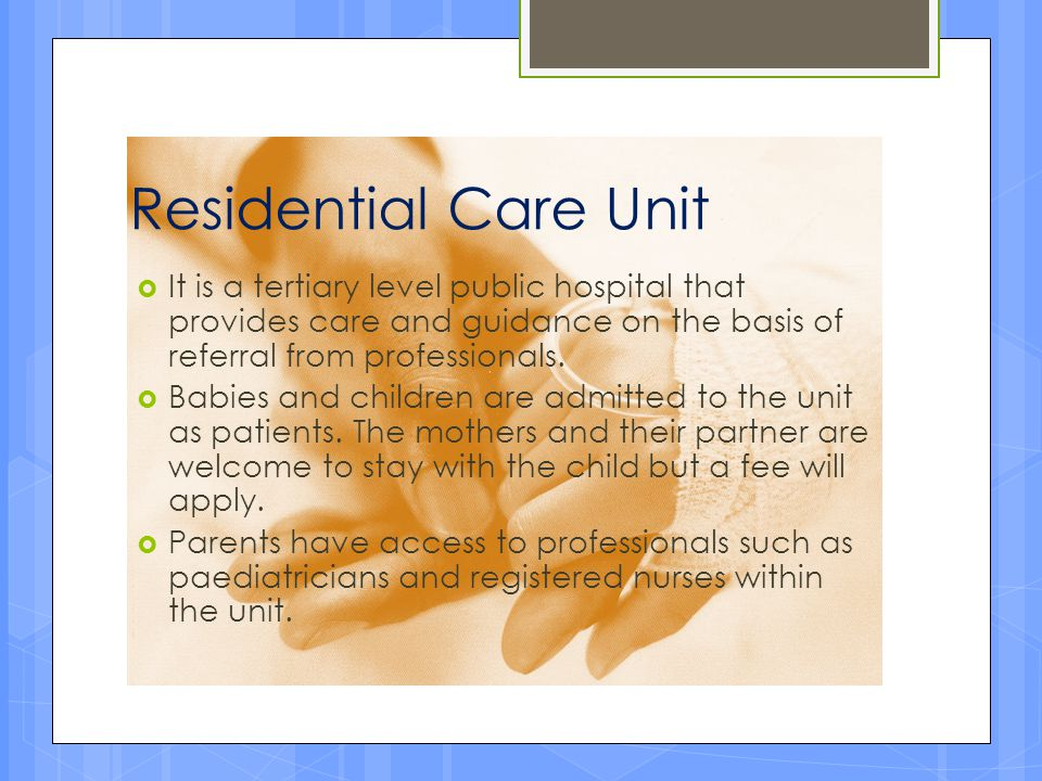Residential Care Unit  It is a tertiary level public hospital that provides care and guidance on the basis of referral from professionals.