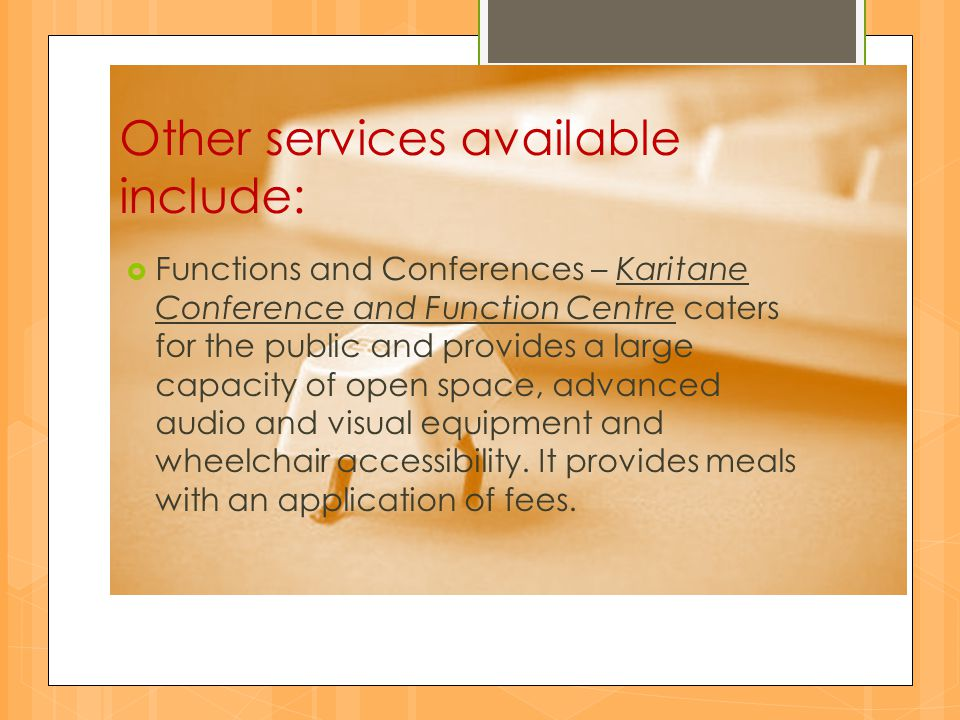 Other services available include: FFunctions and Conferences – Karitane Conference and Function Centre caters for the public and provides a large capacity of open space, advanced audio and visual equipment and wheelchair accessibility.