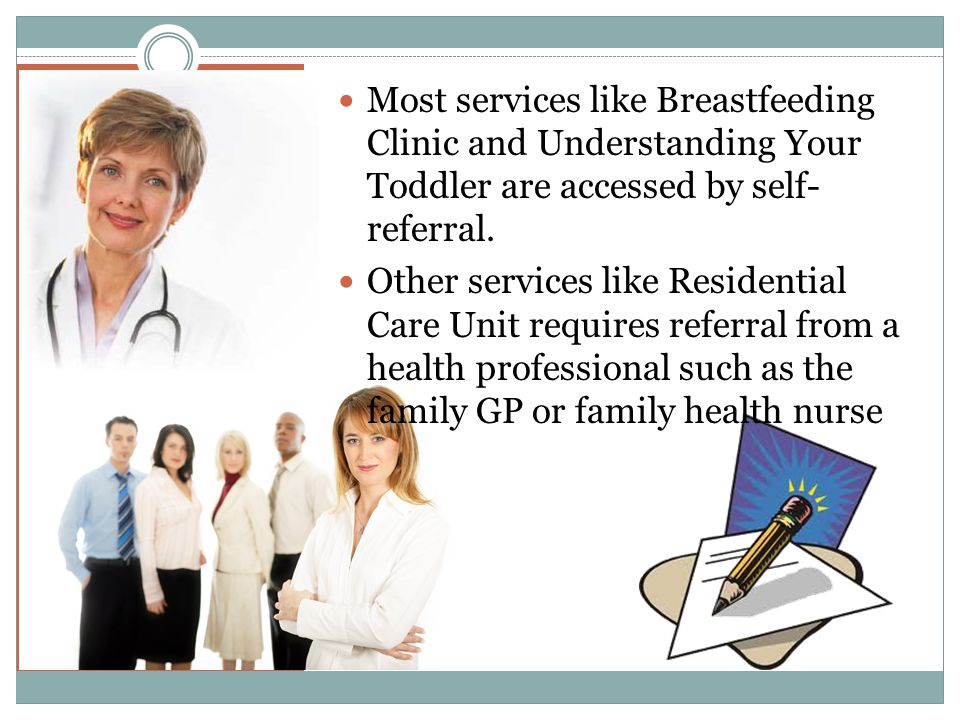 Most services like Breastfeeding Clinic and Understanding Your Toddler are accessed by self- referral.