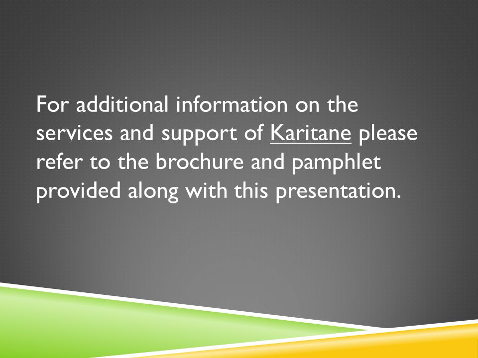 For additional information on the services and support of Karitane please refer to the brochure and pamphlet provided along with this presentation.