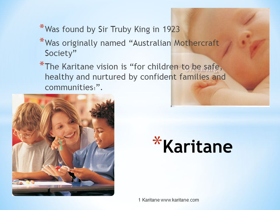 * Karitane * Was found by Sir Truby King in 1923 * Was originally named Australian Mothercraft Society * The Karitane vision is for children to be safe, healthy and nurtured by confident families and communities 1 .