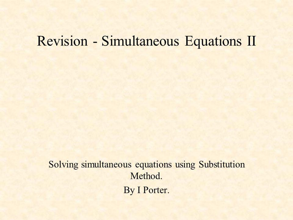 Revision - Simultaneous Equations II Solving simultaneous equations using Substitution Method. By I Porter.