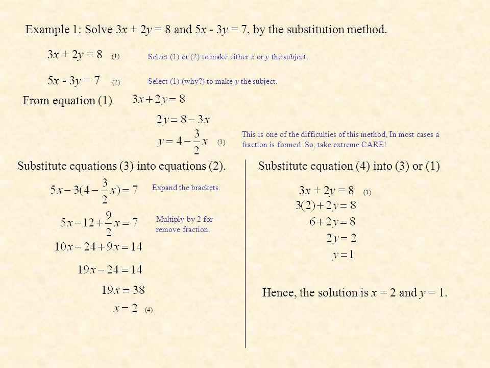 Example 1: Solve 3x + 2y = 8 and 5x - 3y = 7, by the substitution method. 3x + 2y = 8 (1) 5x - 3y = 7 (2) Select (1) or (2) to make either x or y the