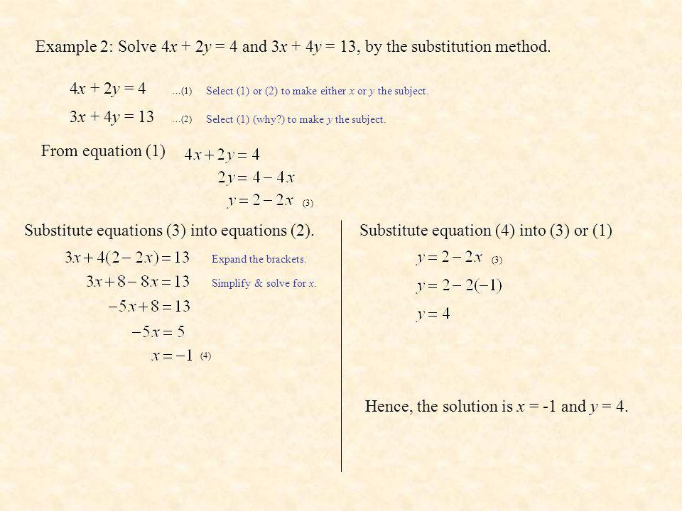 Example 2: Solve 4x + 2y = 4 and 3x + 4y = 13, by the substitution method. 4x + 2y = 4 …(1) 3x + 4y = 13 …(2) Select (1) or (2) to make either x or y