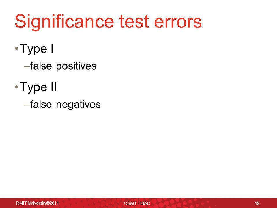 Significance test errors Type I –false positives Type II –false negatives RMIT University©2011 CS&IT - ISAR 12