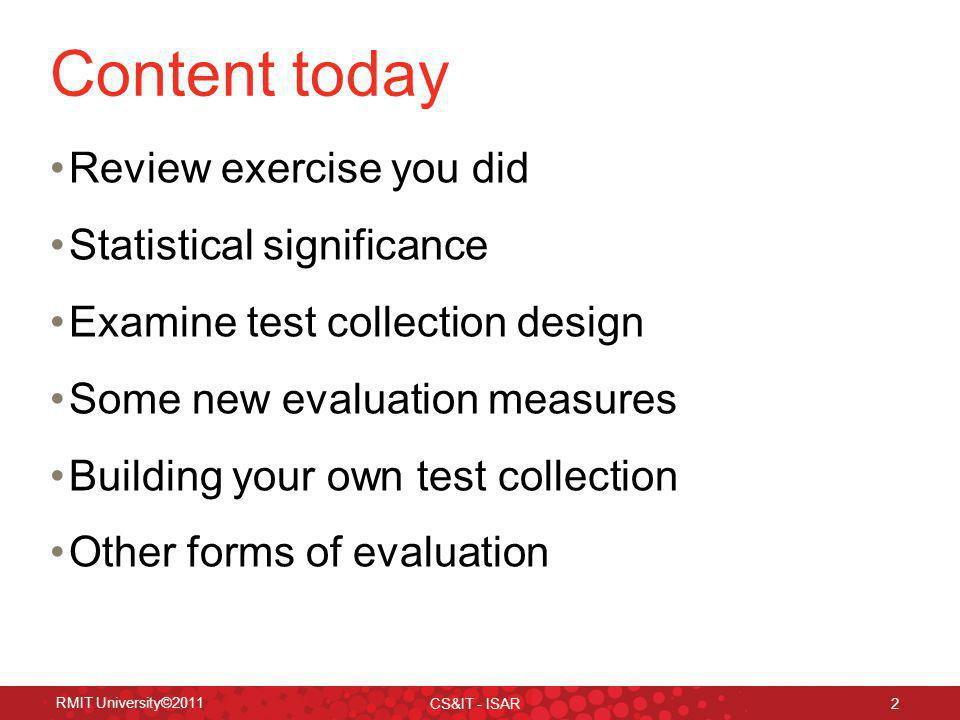 Content today Review exercise you did Statistical significance Examine test collection design Some new evaluation measures Building your own test collection Other forms of evaluation RMIT University©2011 CS&IT - ISAR 2