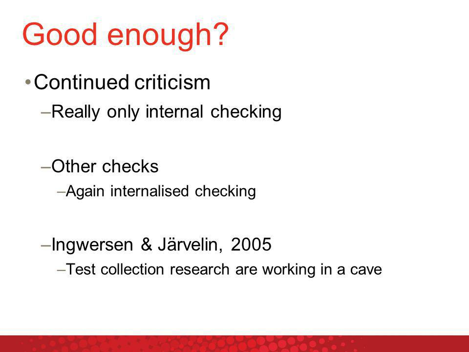 Good enough? Continued criticism –Really only internal checking –Other checks –Again internalised checking –Ingwersen & Järvelin, 2005 –Test collectio